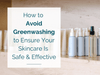 How to Avoid Greenwashing to Ensure Your Skincare Is Safe and Effective