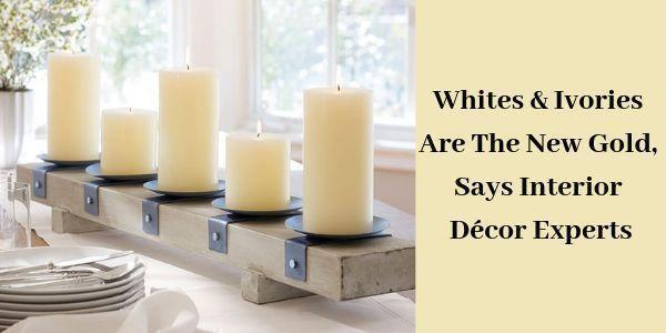 LIGHTHAUS : Whites & Ivories Are The New Gold, Says Interior Décor Experts-Lighthaus Candle