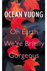 ON EARTH WE'RE BEAUTIFULLY GORGEOUS by Ocean Vuong