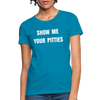 Show me your pitties Women's T-Shirt - turquoise