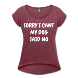 MY DOG SAID NO Women's Roll Cuff T-Shirt - heather burgundy