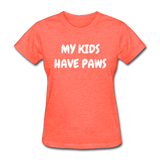 My Kids Have Paws Women's T-Shirt - heather coral