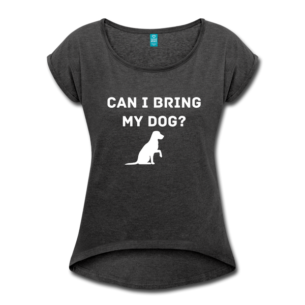 Can I bring my dog? Women's Roll Cuff T-Shirt - heather black