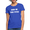 Show me your pitties Women's T-Shirt - royal blue