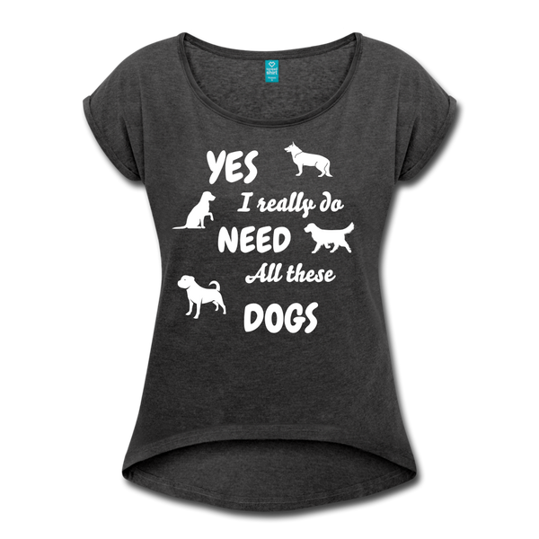 Yes, I really do need all these dogs Women's Roll Cuff T-Shirt - heather black