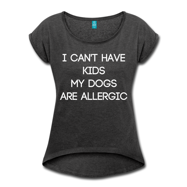 I cant have kids, my dogs are allergic Women's Roll Cuff T-Shirt - heather black
