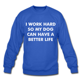 I work hard so my dog can have a better life Crewneck Sweatshirt - royal blue