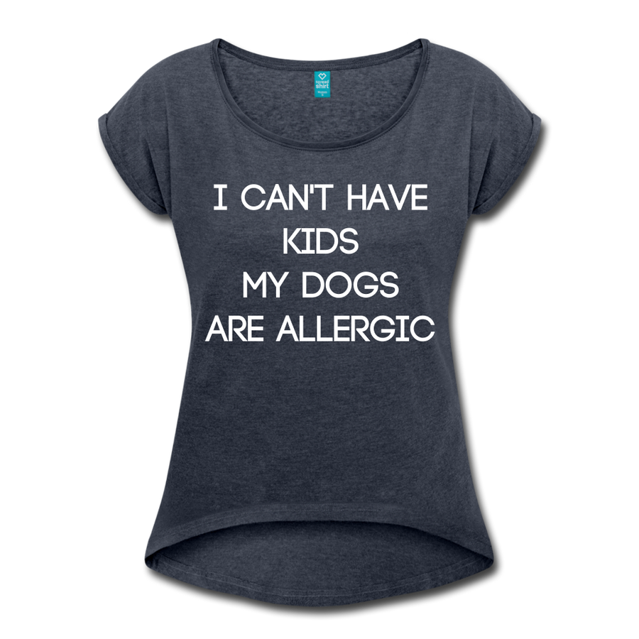 I cant have kids, my dogs are allergic Women's Roll Cuff T-Shirt
