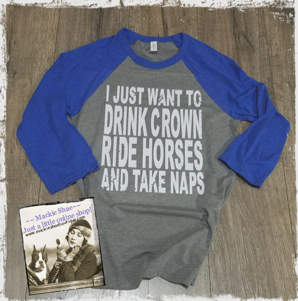 I Just Want to Drink Crown, Ride Horses and Take Naps Custom Shirt, 3/4 Sleeve