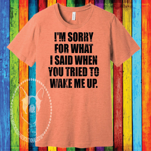 I'm Sorry For What I Said When You Tried to Wake Me Up. Custom Shirt, Short Sleeve
