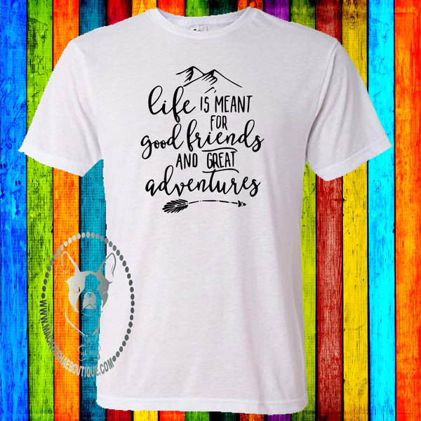 Life is Meant for Good Friends and Great Adventures Custom Shirt, Soft Short Sleeve