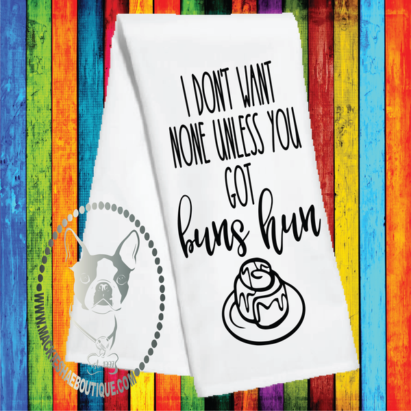 I Don't Want None Unless You Got Buns Hun Custom Kitchen Towel