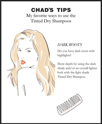 Chad's Tips. My favorite ways to use the Tinted Dry Shampoos. DARK ROOTS. Do you have dark roots with highlights? Show depth by using the dark shade and/or an overall lighter look with the light shade Tinted Dry Shampoo.