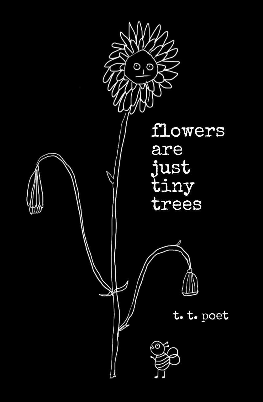 flowers are just tiny trees by t.t. poet