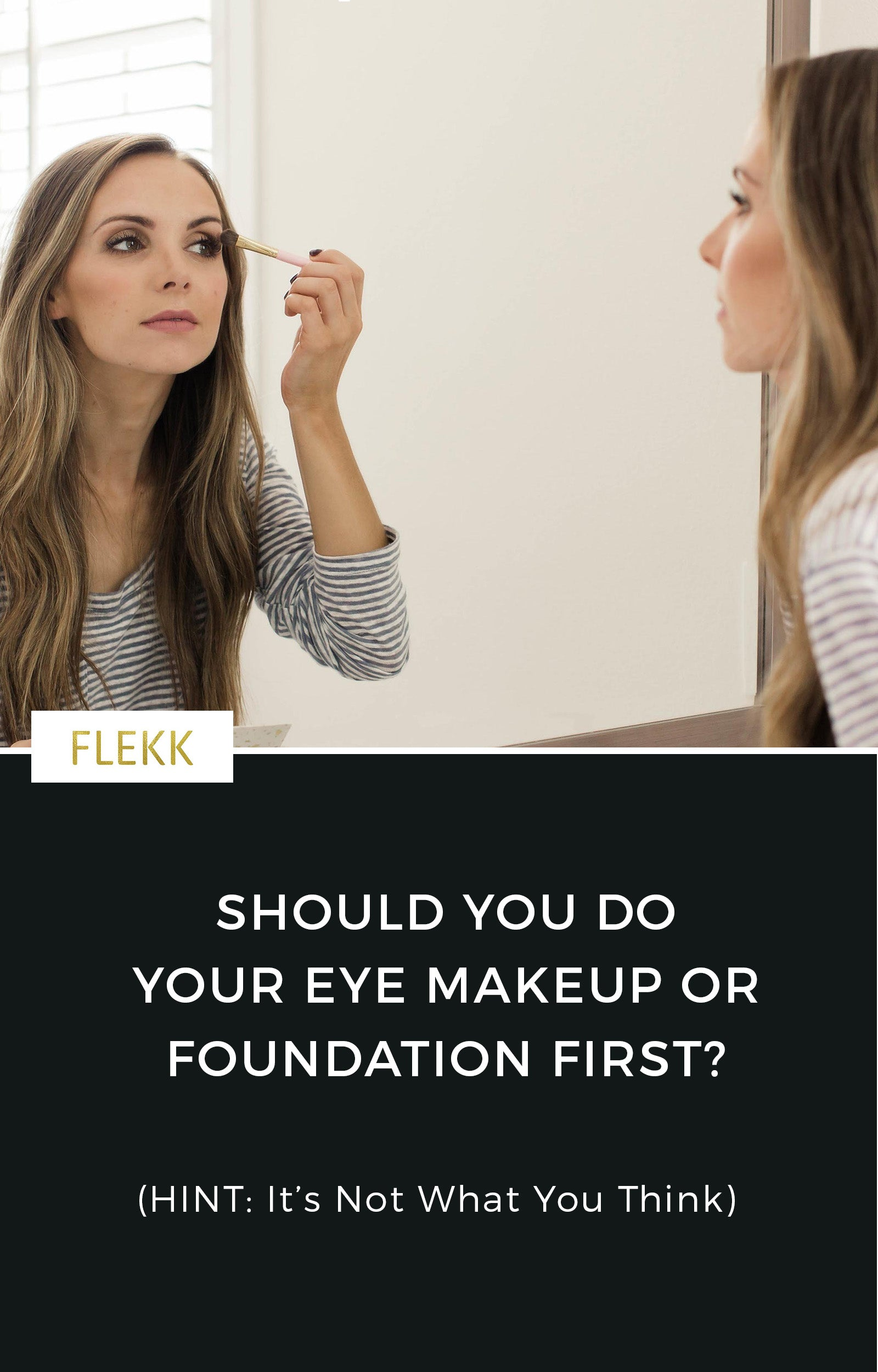 If you are like most people, you apply your eye makeup last after foundation, concealer, blush, and lipsticks.  One of my best makeup tips is to reverse this process and begin with eye makeup instead of foundation. Read on to see why! #flekkcosmetics #eyemakeuptips #eyeshadowtutorial #foundation #howtoapplyeyeshadow