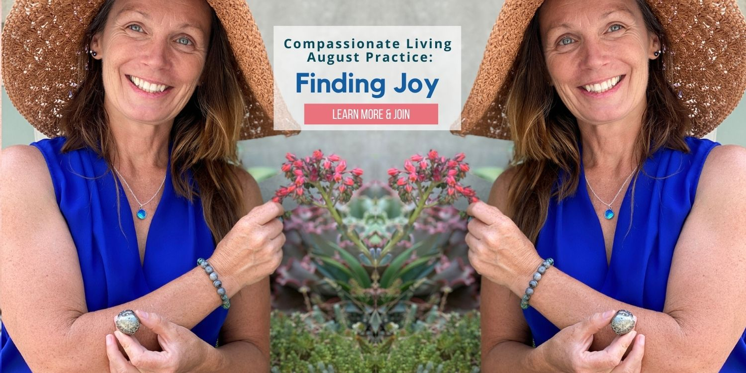Compassionate Living Monthly Practice to find joy in life and live happy.