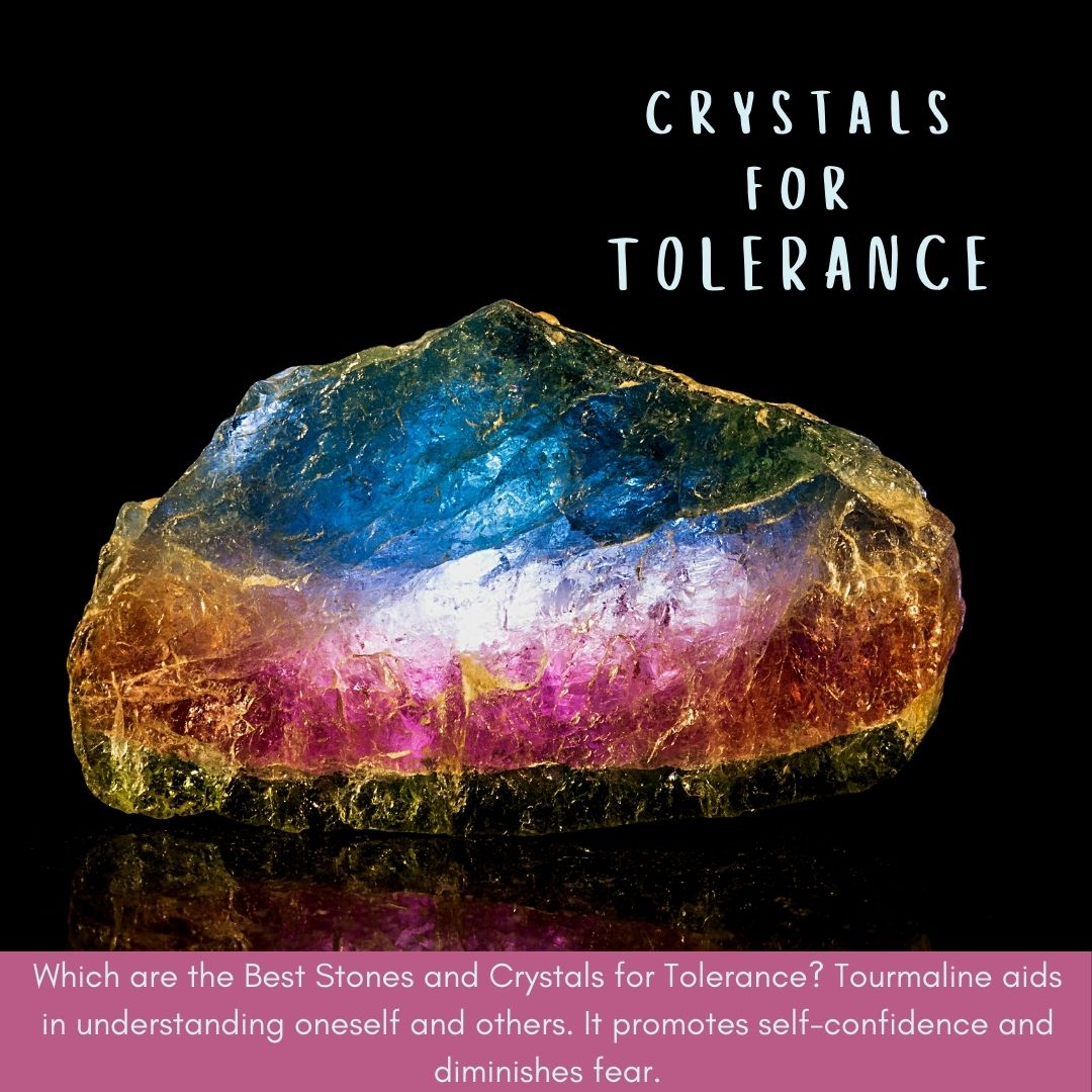 Which are the Best Stones and Crystals for Tolerance? Tourmaline aids in understanding oneself and others.  It promotes self-confidence and diminishes fear.