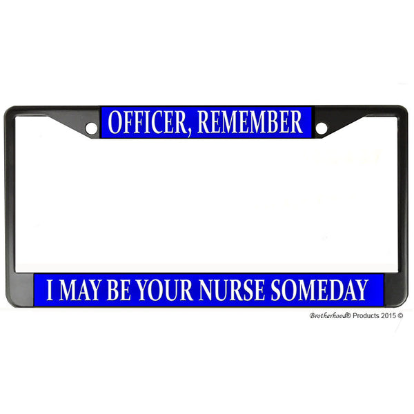 Officer Remember I May Be Your Nurse Someday Metal License Plate Frame