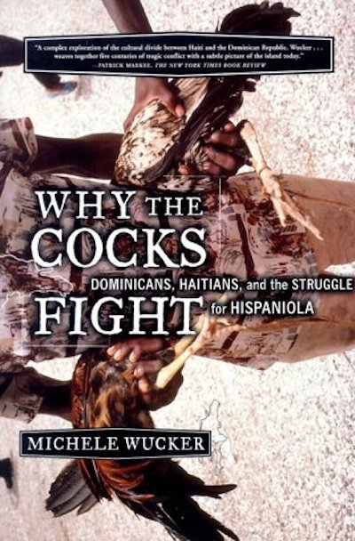 Why the Cocks Fight: Dominicans, Haitians, and the Struggle for Hispaniola