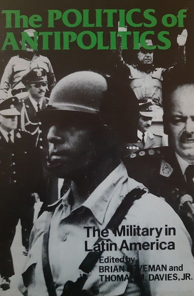The politics of antipolitics: The military in Latin America
