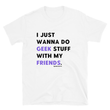 Load image into Gallery viewer, I Just Wanna Do Geek Stuff With My Friends T-Shirt