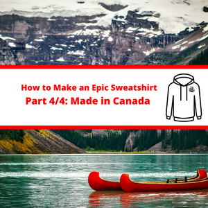 (Part 4/4) Making an Epic Sweatshirt: Made in Canada