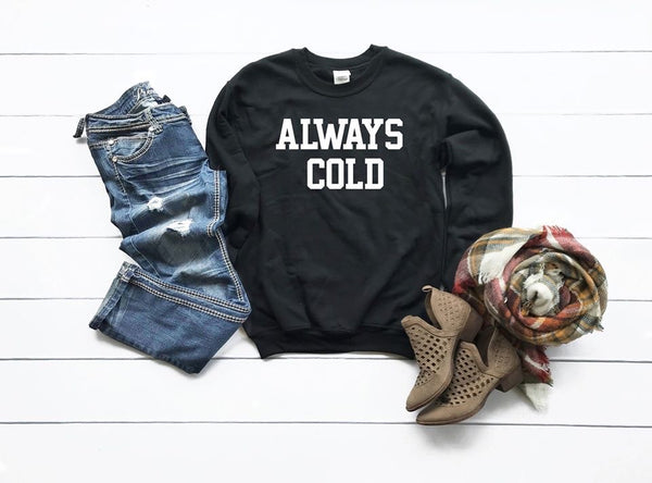 Always Cold Crew neck Sweatshirt **made to order**