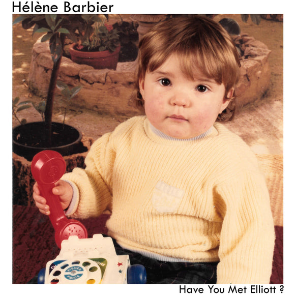 Have You Met Elliott? by Hélène Barbier on Emotional Response Records (the album cover is a large square, slightly faded, colour photograph of a young child in a yellow jumper holding the receiver of a Fisher-Price toy telephone; the child is sat in a room with potted plants behind them; a white border surrounds the photograph, and the artist name appears at the top right, with the album title in the bottom right, both within the border)