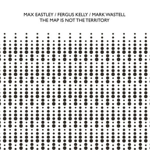The Map Is Not The Territory by Max Eastley, Fergus Kelly & Mark Wastell on Confront Recordings