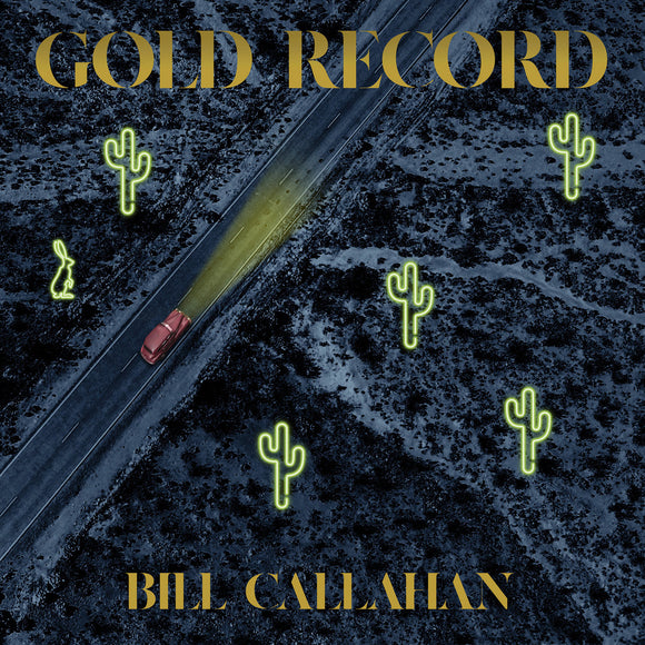 Gold Record by Bill Callahan on Drag City Records. (The album cover shows a bird's eye view of a road cutting through a desert. The dark bluey-grey image is dotted with, yellow neon-sign shaped cacti , and a old-fashioned maroon car shines it's yellow headlights ahead. The album title is printed in gold uppercase letters across the top of the sleeve, while the artists's name appears centred at the bottom, both in the same serif font)