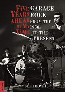 Seth Bovey - Five Years Ahead Of My Time: Garage Rock From The 1950s To The Present