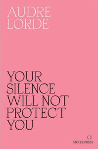 Your Silence Will Not Protect You by Audre Lorde published by Silver Press