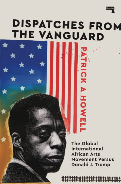 Patrick A. Howell - Dispatches From The Vanguard: The Global International African Arts Movement Versus Donald J. Trump