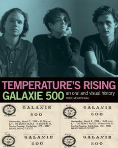 Mike McGonigal - Temperature's Rising: Galaxie 500, An Oral And Visual History