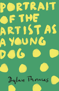 Dylan Thomas - Portrait Of The Artist As A Young Dog