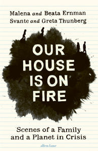 Malena & Beata Ernman and Svante & Greta Thurnberg - Our House Is On Fire: Scenes Of A Family And A Planet In Crisis