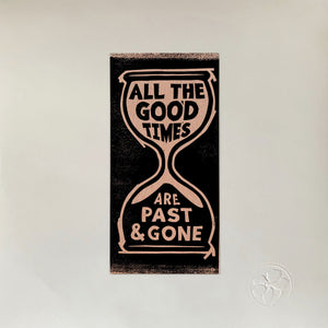 All The Good Times by Gillian Welch & David Rawlings on Acony Records (the album sleeve has a central lino-cut print of a hour glass with the words 'ALL THE GOOD TIMES ARE PAST & GONE' written withing the glass)