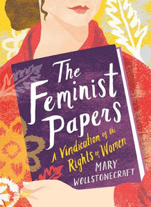 Mary Wollstonecraft - The Feminist Papers: A Vindication of the Rights of Women