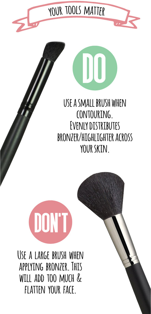 Your tools matter! Do: Use a small brush when contouring. Evenly distributes bronzer/ highlighter across your skin. Don't: Use a large brush when applying bronzer. This will add to much & flatten your face.