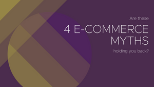 4 E-Commerce Myths That Are No Longer True