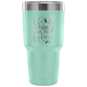 Life is Short, Buy the Fabric 30 oz Tumbler - Travel Cup, Coffee Mug
