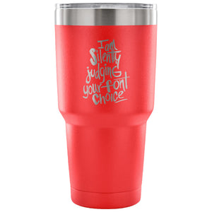 I am Silently Judging your Font Choice 30 oz Tumbler - Travel Cup, Coffee Mug
