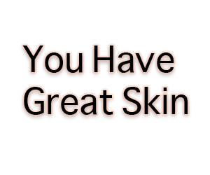 You have great skin