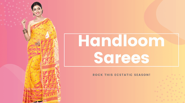 Buy Best Handloom Sarees Online and Rock this Ecstatic Season!