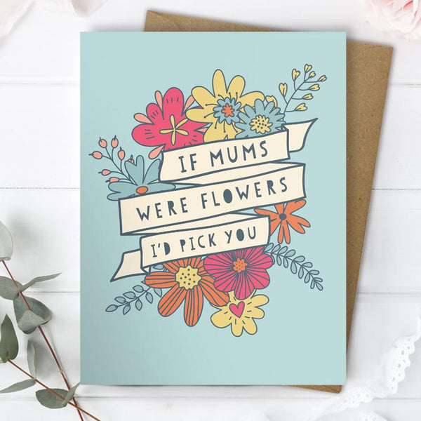 If Mums Were Flowers I'd Pick You Card