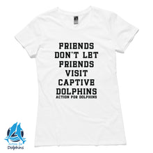 Friends don't let friends visit captive dolphins - women's t-shirt
