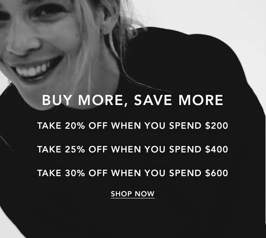 BUY MORE, SAVE MORE | TAKE 20% OFF WHEN YOU SPEND $200 | TAKE 25% OFF WHEN YOU SPEND $400 | TAKE 30% OFF WHEN YOU SPEND $600
