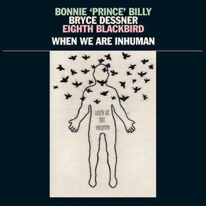 BONNIE 'PRINCE' BILLY, BRYCE DESSNER, EIGHT BLACKBIRD -  When We Are Inhuman (Vinyle) - 37d03d