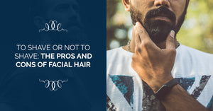 To Shave Or Not To Shave: The Pros And Cons Of Facial Hair