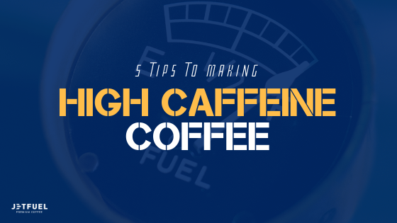 5 Tips To Making High Caffeine Coffee